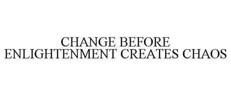 CHANGE BEFORE ENLIGHTENMENT CREATES CHAOS