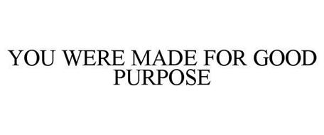 YOU WERE MADE FOR GOOD PURPOSE