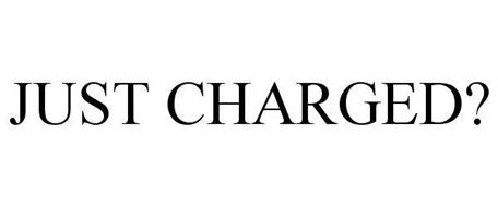 JUST CHARGED?