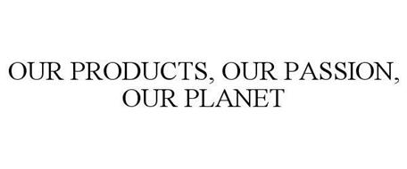 OUR PRODUCTS, OUR PASSION, OUR PLANET