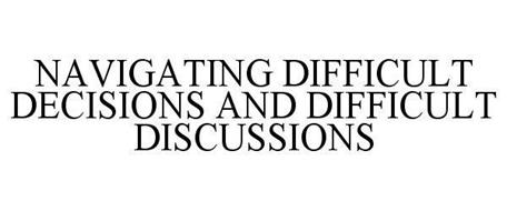 NAVIGATING DIFFICULT DECISIONS AND DIFFICULT DISCUSSIONS