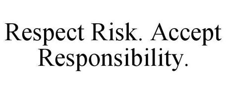 RESPECT RISK. ACCEPT RESPONSIBILITY.