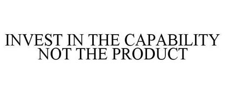 INVEST IN THE CAPABILITY NOT THE PRODUCT