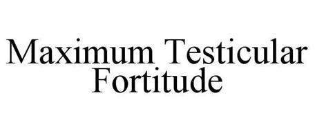 MAXIMUM TESTICULAR FORTITUDE