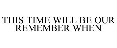 THIS TIME WILL BE OUR REMEMBER WHEN
