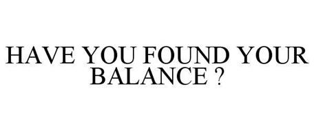HAVE YOU FOUND YOUR BALANCE ?