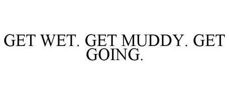 GET WET. GET MUDDY. GET GOING.