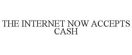 THE INTERNET NOW ACCEPTS CASH