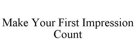 MAKE YOUR FIRST IMPRESSION COUNT