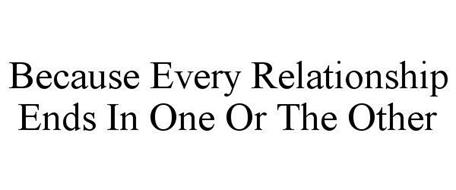 BECAUSE EVERY RELATIONSHIP ENDS IN ONE OR THE OTHER