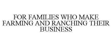 FOR FAMILIES WHO MAKE FARMING AND RANCHING THEIR BUSINESS
