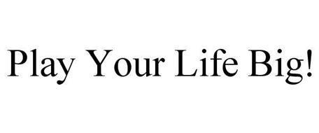 PLAY YOUR LIFE BIG!