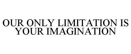 OUR ONLY LIMITATION IS YOUR IMAGINATION