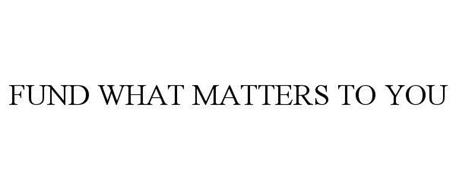FUND WHAT MATTERS TO YOU