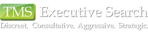 TMS EXECUTIVE SEARCH DISCREET. CONSULTATIVE. AGGRESSIVE. STRATEGIC.