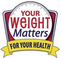 YOUR WEIGHT MATTERS FOR YOUR HEALTH