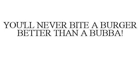 YOU'LL NEVER BITE A BURGER BETTER THAN A BUBBA!