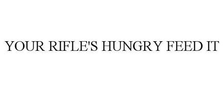 YOUR RIFLE'S HUNGRY FEED IT