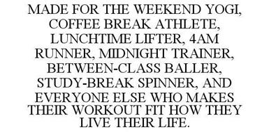 MADE FOR THE WEEKEND YOGI, COFFEE BREAK ATHLETE, LUNCHTIME LIFTER, 4AM RUNNER, MIDNIGHT TRAINER, BETWEEN-CLASS BALLER, STUDY-BREAK SPINNER, AND EVERYONE ELSE WHO MAKES THEIR WORKOUT FIT HOW THEY LIVE THEIR LIFE.
