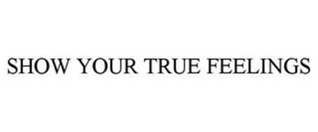 SHOW YOUR TRUE FEELINGS