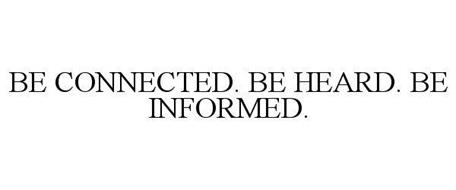 BE CONNECTED. BE HEARD. BE INFORMED.
