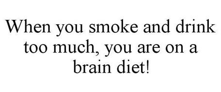 WHEN YOU SMOKE AND DRINK TOO MUCH, YOU ARE ON A BRAIN DIET!