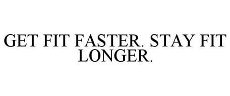 GET FIT FASTER. STAY FIT LONGER.