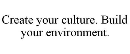 CREATE YOUR CULTURE. BUILD YOUR ENVIRONMENT.