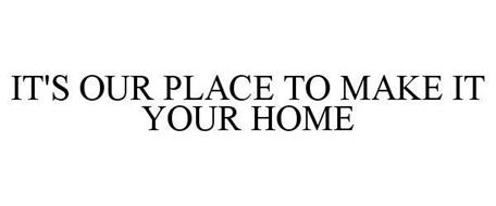IT'S OUR PLACE TO MAKE IT YOUR HOME