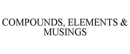 COMPOUNDS, ELEMENTS & MUSINGS