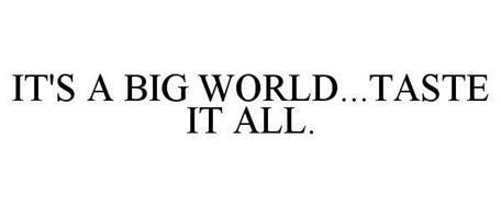 IT'S A BIG WORLD...TASTE IT ALL.