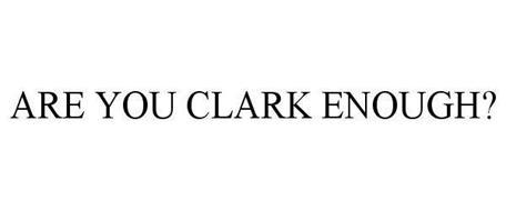 ARE YOU CLARK ENOUGH?