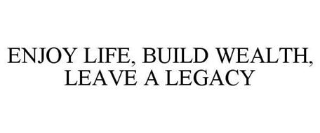 ENJOY LIFE, BUILD WEALTH, LEAVE A LEGACY