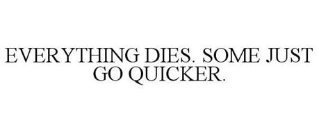 EVERYTHING DIES. SOME JUST GO QUICKER.