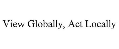 VIEW GLOBALLY, ACT LOCALLY