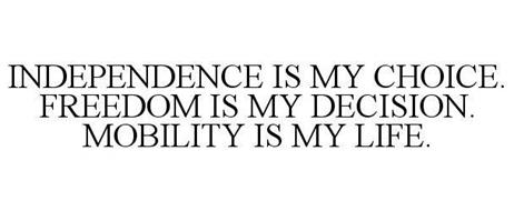 INDEPENDENCE IS MY CHOICE. FREEDOM IS MY DECISION. MOBILITY IS MY LIFE.