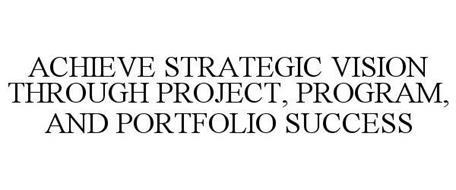ACHIEVE STRATEGIC VISION THROUGH PROJECT, PROGRAM, AND PORTFOLIO SUCCESS