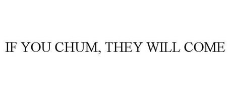 IF YOU CHUM, THEY WILL COME