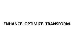 ENHANCE. OPTIMIZE. TRANSFORM.