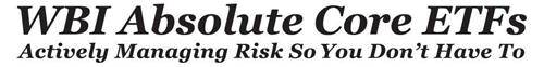 WBI ABSOLUTE CORE ETFS ACTIVELY MANAGING RISK SO YOU DON'T HAVE TO