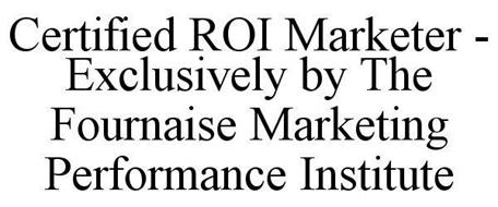 CERTIFIED ROI MARKETER - EXCLUSIVELY BY THE FOURNAISE MARKETING PERFORMANCE INSTITUTE