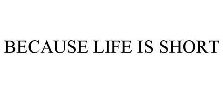 BECAUSE LIFE IS SHORT