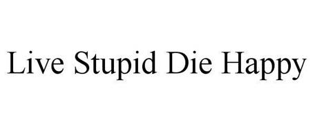 LIVE STUPID DIE HAPPY