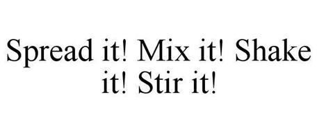 SPREAD IT! MIX IT! SHAKE IT! STIR IT!