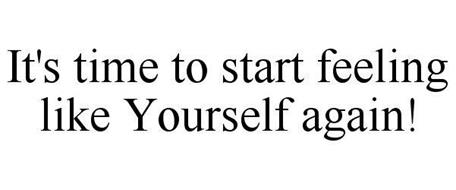 IT'S TIME TO START FEELING LIKE YOURSELF AGAIN!