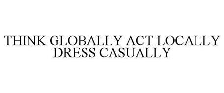 THINK GLOBALLY ACT LOCALLY DRESS CASUALLY