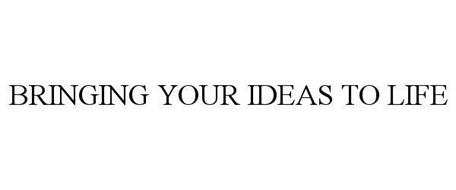 BRINGING YOUR IDEAS TO LIFE