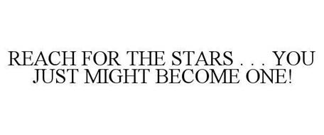 REACH FOR THE STARS . . . YOU JUST MIGHT BECOME ONE!