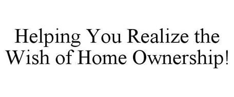 HELPING YOU REALIZE THE WISH OF HOME OWNERSHIP!
