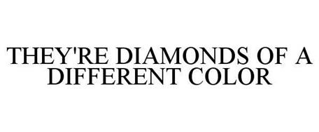 THEY'RE DIAMONDS OF A DIFFERENT COLOR